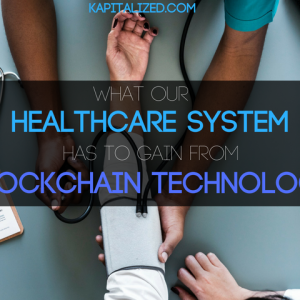 What Our Healthcare System has to gain from Blockchain Technology